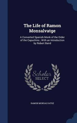 The Life of Ramon Monsalvatge: A Converted Spanish Monk of the Order of the Capuchins; With an Introduction by Robert Baird