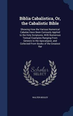 Biblia Cabalistica, Or, the Cabalistic Bible: Showing How the Various Numerical Cabalas Have Been Curiously Applied to the Holy Scriptures, with Numerous Textual Examples Ranging from Genesis to the Apocalypse, and Collected from Books of the Greatest Rar