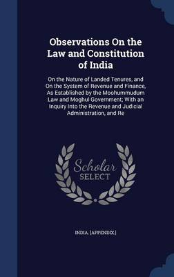 Observations on the Law and Constitution of India: On the Nature of Landed Tenures, and on the System of Revenue and Finance, as Established by the Moohummudum Law and Moghul Government; With an Inquiry Into the Revenue and Judicial Administration, and Re
