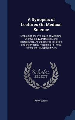 A Synopsis of Lectures on Medical Science: Embracing the Principles of Medicine, or Physiology, Pathology, and Therapeutics, as Discovered in Nature; And the Practice According to Those Principles, as Applied by Art