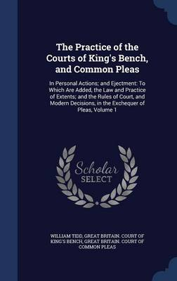 The Practice of the Courts of King's Bench, and Common Pleas: In Personal Actions; And Ejectment: To Which Are Added, the Law and Practice of Extents; And the Rules of Court, and Modern Decisions, in the Exchequer of Pleas, Volume 1