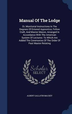 Manual of the Lodge: Or, Monitorial Instructions in the Degrees of Entered Apprentice, Fellow Craft, and Master Mason, Arranged in Accordance with the American System of Lectures: To Which Are Added the Ceremonies of the Order of Past Master Relating