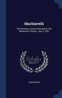 Machiavelli: The Romanes Lecture Delivered in the Sheldonian Theatre...June 2, 1897