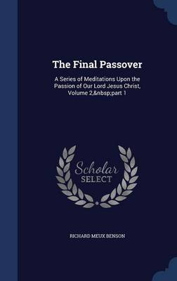 The Final Passover: A Series of Meditations Upon the Passion of Our Lord Jesus Christ, Volume 2, Part 1