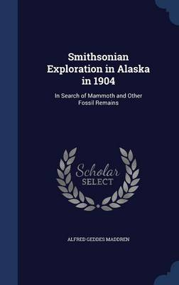 Smithsonian Exploration in Alaska in 1904: In Search of Mammoth and Other Fossil Remains