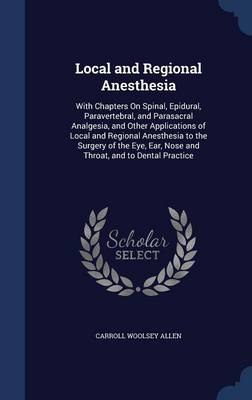 Local and Regional Anesthesia: With Chapters on Spinal, Epidural, Paravertebral, and Parasacral Analgesia, and Other Applications of Local and Regional Anesthesia to the Surgery of the Eye, Ear, Nose and Throat, and to Dental Practice