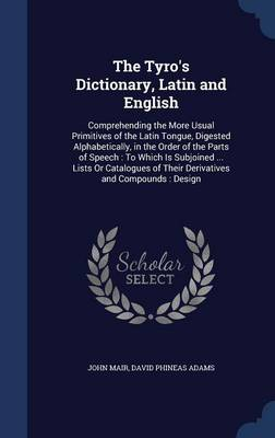 The Tyro's Dictionary, Latin and English: Comprehending the More Usual Primitives of the Latin Tongue, Digested Alphabetically, in the Order of the Parts of Speech: To Which Is Subjoined ... Lists or Catalogues of Their Derivatives and Compounds: Design