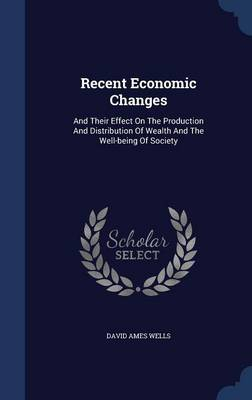 Recent Economic Changes: And Their Effect on the Production and Distribution of Wealth and the Well-Being of Society