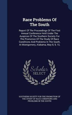 Race Problems of the South: Report of the Proceedings of the First Annual Conference Held Under the Auspices of the Southern Society for the Promotion of the Study of Race Conditions and Problems in the South, at Montgomery, Alabama, May 8, 9, 10,