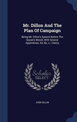 Mr. Dillon and the Plan of Campaign: Being Mr. Dillon's Speech Before the Queen's Bench, with Several Appendices, Ed. by J.J. Clancy