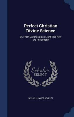 Perfect Christian Divine Science: Or, from Darkness Into Light, the New Era Philosophy
