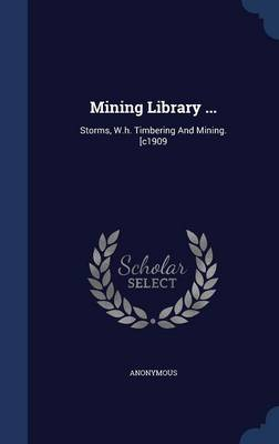 Mining Library ...: Storms, W.H. Timbering and Mining. [C1909