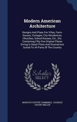 Modern American Architecture: Designs and Plans for Villas, Farm-Houses, Cottages, City Residences, Churches, School-Houses, Etc., Etc. Containing Fifty-Five Original Plates Giving in Detail Plans and Illustrations Suited to All Parts of the Country