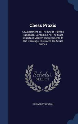 Chess Praxis: A Supplement to the Chess Player's Handbook, Containing All the Most Important Modern Improvements in the Openings, Illustrated by Actual Games