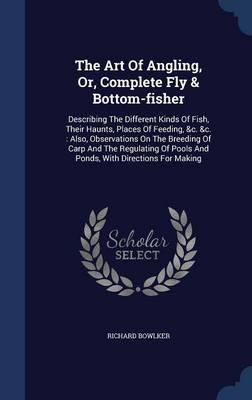 The Art of Angling, Or, Complete Fly & Bottom-Fisher : Describing the Different Kinds of Fish, Their Haunts, Places of Feeding, &C. &C.: Also, Observations on the Breeding of Carp and the Regulating of Pools and Ponds, with Directions for Making