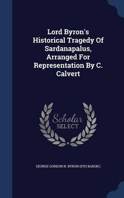 Lord Byron's Historical Tragedy of Sardanapalus, Arranged for Representation by C. Calvert