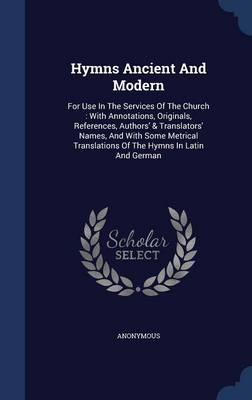 Hymns Ancient and Modern: For Use in the Services of the Church: With Annotations, Originals, References, Authors' & Translators' Names, and with Some Metrical Translations of the Hymns in Latin and German