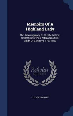 Memoirs of a Highland Lady: The Autobiography of Elizabeth Grant of Rothiemurchus, Afterwards Mrs. Smith of Baltiboys, 1797-1830