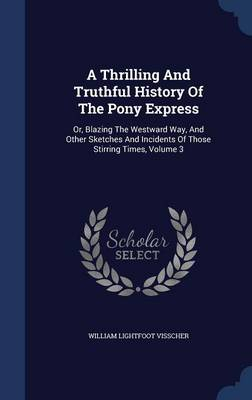 A Thrilling and Truthful History of the Pony Express: Or, Blazing the Westward Way, and Other Sketches and Incidents of Those Stirring Times, Volume 3