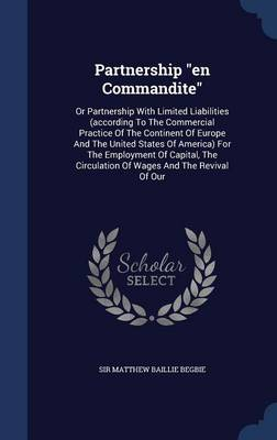 Partnership En Commandite: Or Partnership with Limited Liabilities (According to the Commercial Practice of the Continent of Europe and the United States of America) for the Employment of Capital, the Circulation of Wages and the Revival of Our