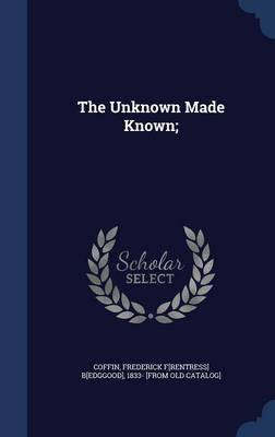 The Unknown Made Known;