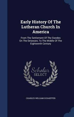 Early History of the Lutheran Church in America: From the Settlement of the Swedes on the Delaware, to the Middle of the Eighteenth Century