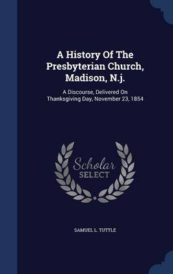 A History of the Presbyterian Church, Madison, N.J.: A Discourse, Delivered on Thanksgiving Day, November 23, 1854