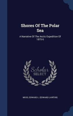 Shores of the Polar Sea: A Narrative of the Arctic Expedition of 1875-6