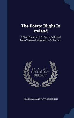 The Potato Blight in Ireland: A Plain Statement of Facts Collected from Various Independent Authorities