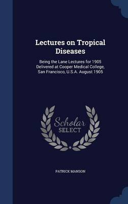 Lectures on Tropical Diseases: Being the Lane Lectures for 1905 Delivered at Cooper Medical College, San Francisco, U.S.A. August 1905