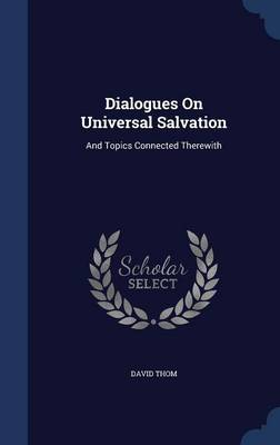 Dialogues on Universal Salvation: And Topics Connected Therewith