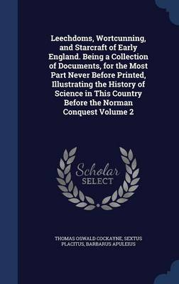 Leechdoms, Wortcunning, and Starcraft of Early England. Being a Collection of Documents, for the Most Part Never Before Printed, Illustrating the History of Science in This Country Before the Norman Conquest; Volume 2