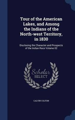 Tour of the American Lakes, and Among the Indians of the North-West Territory, in 1830: Disclosing the Character and Prospects of the Indian Race Volume 02
