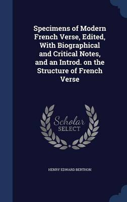 Specimens of Modern French Verse, Edited, with Biographical and Critical Notes, and an Introd. on the Structure of French Verse