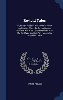 Re-Told Tales: Or, Little Stories of War Times--French and Indian Wars--The Revolutionary War--The War of 1812--The Mexican War--The Civil War--And the Part Kensington Played in Them