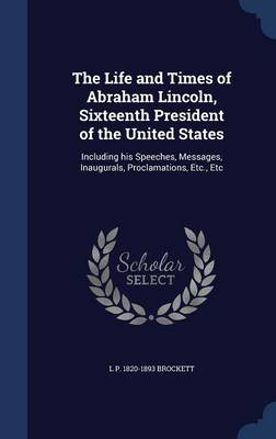 The Life and Times of Abraham Lincoln, Sixteenth President of the United States: Including His Speeches, Messages, Inaugurals, Proclamations, Etc., Etc