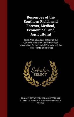 Resources of the Southern Fields and Forests, Medical, Economical, and Agricultural: Being Also a Medical Botany of the Confederate States: With Practical Information on the Useful Properties of the Trees, Plants, and Shrubs