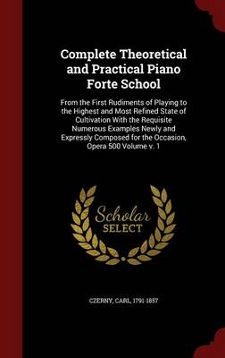 Complete Theoretical and Practical Piano Forte School: From the First Rudiments of Playing to the Highest and Most Refined State of Cultivation with the Requisite Numerous Examples Newly and Expressly Composed for the Occasion, Opera 500 Volume V. 1
