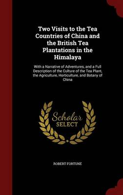 Two Visits to the Tea Countries of China and the British Tea Plantations in the Himalaya: With a Narrative of Adventures, and a Full Description of the Culture of the Tea Plant, the Agriculture, Horticulture, and Botany of China