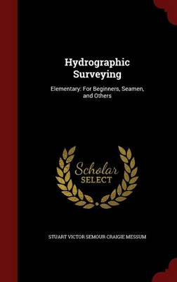 Hydrographic Surveying: Elementary: For Beginners, Seamen, and Others