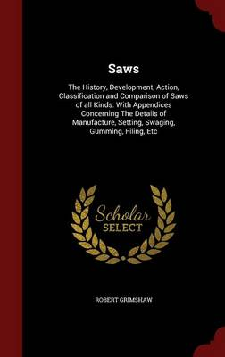 Saws: The History, Development, Action, Classification and Comparison of Saws of All Kinds. with Appendices Concerning the Details of Manufacture, Setting, Swaging, Gumming, Filing, Etc