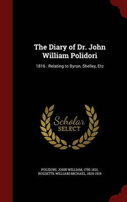 The Diary of Dr. John William Polidori, 1816, Relating to Byron, Shelley, Etc