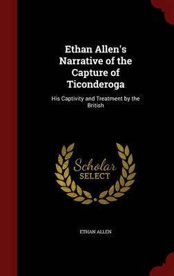 Ethan Allen's Narrative of the Capture of Ticonderoga: His Captivity and Treatment by the British