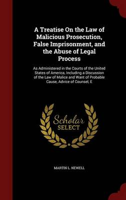 A Treatise on the Law of Malicious Prosecution, False Imprisonment, and the Abuse of Legal Process: As Administered in the Courts of the United States of America, Including a Discussion of the Law of Malice and Want of Probable Cause, Advice of Counsel, E