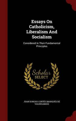 Essays on Catholicism, Liberalism and Socialism: Considered in Their Fundamental Principles
