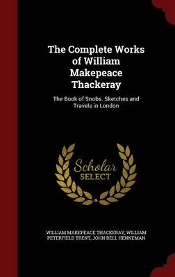 The Complete Works of William Makepeace Thackeray: The Book of Snobs. Sketches and Travels in London