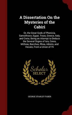 A Dissertation on the Mysteries of the Cabiri; Or, the Great Gods of Phenicia, Samothrace, Egypt, Troas, Greece, Italy, and Crete; Being an Attempt to Deduce the Several Orgies of Isis, Ceres, Mithras, Bacchus, Rhea, Adonis, and Hecate, from a Union of Th