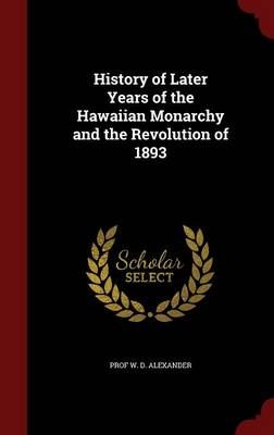 History of Later Years of the Hawaiian Monarchy and the Revolution of 1893