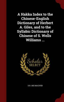 A Hakka Index to the Chinese-English Dictionary of Herbert A. Giles, and to the Syllabic Dictionary of Chinese of S. Wells Williams ...