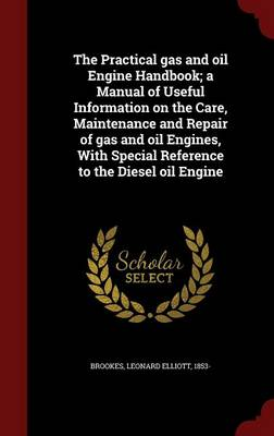 The Practical Gas and Oil Engine Handbook; A Manual of Useful Information on the Care, Maintenance and Repair of Gas and Oil Engines, with Special Reference to the Diesel Oil Engine
